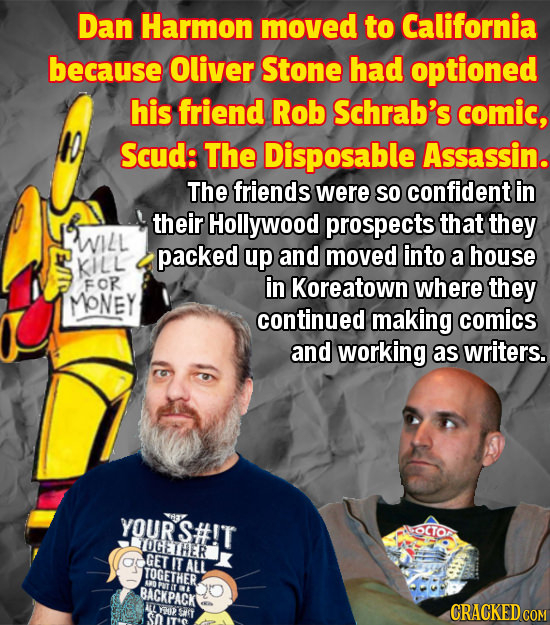 Dan Harmon moved to California because Oliver Stone had optioned his friend Rob Schrab's comic, Scud: The Disposable Assassin. The friends were so con
