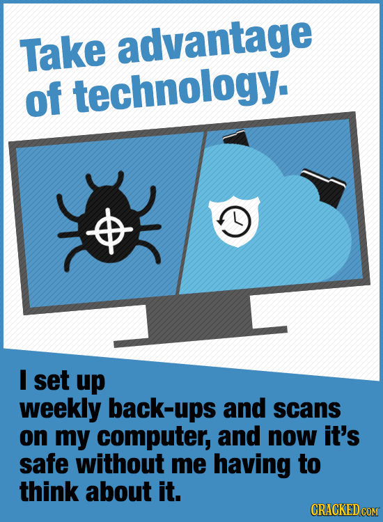 Take advantage of technology. I set up weekly back-ups and scans on my computer, and now it's safe without me having to think about it. CRACKED COM