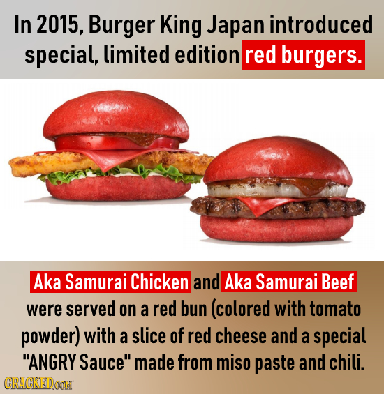 In 2015, Burger King Japan introduced special, limited edition red burgers. Aka Samurai Chicken and Aka Samurai Beef were served on a red bun (colored