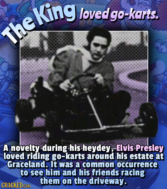 King loved lgo-karts. The Theking A novelty-during hisheydey,ElvisPresley at Graceland. It was a common OCCUrrence to see him and his friends racing t
