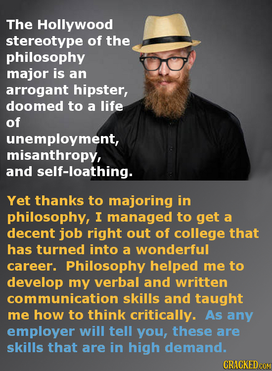 The Hollywood stereotype of the philosophy major is an arrogant hipster, doomed to a life of unemployment, misanthropy, and self-loathing. Yet thanks
