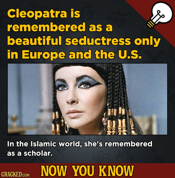 Now You Know: 13 Facts That'll Exert The Old Cerebellum   - Cleopatra is remembered as a beautiful seductress only in Europe.