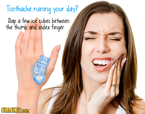 Toothache ruining your day? Slap a few ice cubes between the thumb and index finger CRACKEDCONT