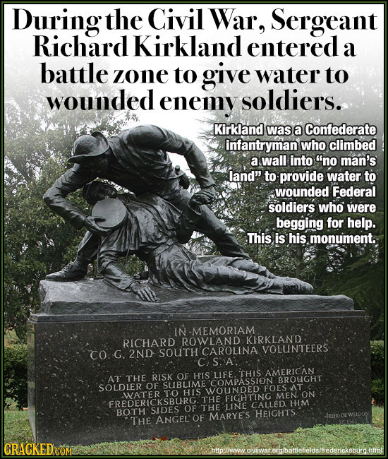 During the Civil War, Sergeant Richard Kirkland entered a battle zone to give water to wounded enemy soldiers. Kirkland was a Confederate infantryman