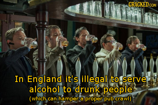 In England it's illegal to serve alcohol to drunk people (which can hamper a proper pub crawl)
