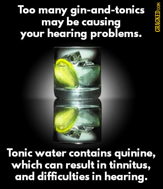 Too many gin-and-tonics may be causing your hearing problems. CRAN Tonic water contains quinine, which can result in tinnitus, and difficulties in hea