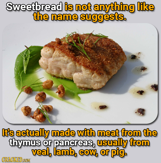 Sweetbread is not anything like the name suggests. It's actually made with meat from the thymus or pancreas, usually from veal, lamb, COW, or pig. CRA