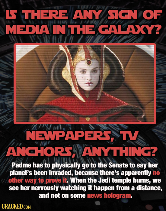 IS THERE ANY SIGN OF MEDIA IN THE GALAXY? NEWPAPERS, TV ANCHORS, ANYTHING? Padme has to physically go to the Senate to say her planet's been invaded,