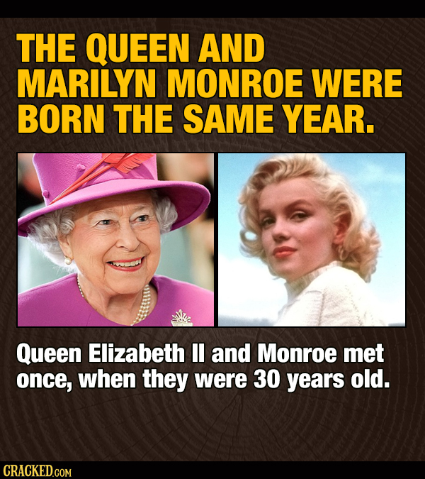 THE QUEEN AND MARILYN MONROE WERE BORN THE SAME YEAR. Queen Elizabeth II and Monroe met once, when they were 30 years old. CRACKED.COM