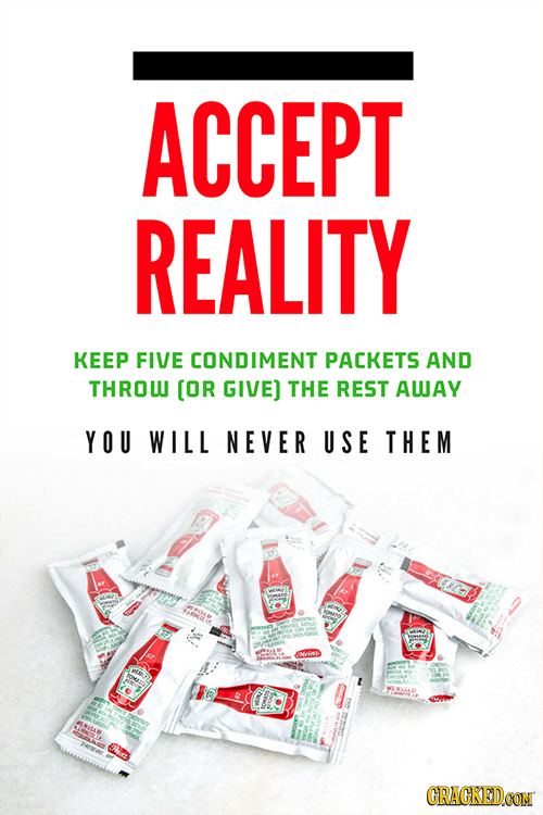 ACCEPT REALITY KEEP FIVE CONDIMENT PACKETS AND THROW [OR GIVE) THE REST AWAY YOU WILL NEVER USE THEM ace CRACKEDOON