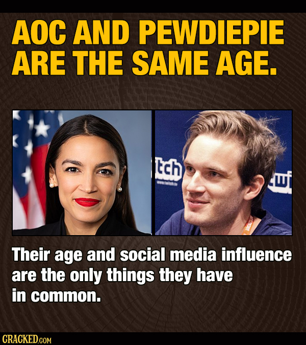 AOC AND PEWDIEPIE ARE THE SAME AGE. tch Their age and social media influence are the only things they have in common. CRACKED.COM