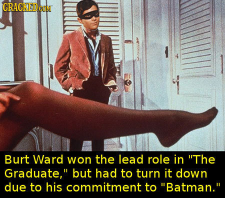 CRACKEDe CONI Burt Ward won the lead role in The Graduate, but had to turn it down due to his commitment to Batman.