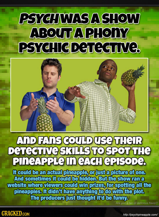 PSYCHWAS A SHOW ABOUT A PHONY PSYCHIC DETEGTIE. AND FAnS COULD use THEIR DETECTIVE SKILLS TO SPOT THE PINEAPPLE In eACH EPISODE. It could be an actual