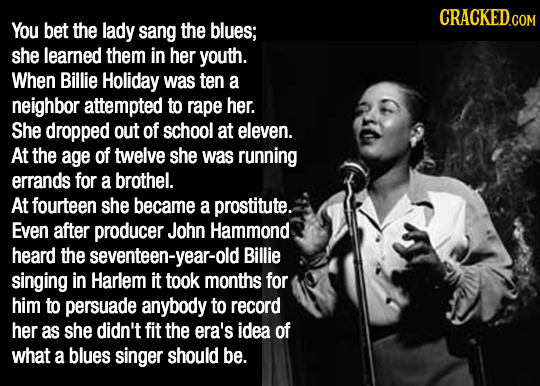 CRACKED.COM You bet the lady sang the blues; she learned them in her youth. When Billie Holiday was ten a neighbor attempted to rape her. She dropped