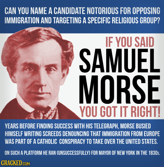CAN YOU NAME A CANDIDATE NOTORIOUS FOR OPPOSING IMMIGRATION AND TARGETING A SPECIFIC RELIGIOUS GROUP? IF YOU SAID SAMUEL MORSE YOU GOT IT RIGHT! YEARS