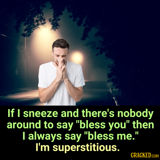 If I sneeze and there's nobody around to say bless you then I always say bless me. I'm superstitious. CRACKED.COM