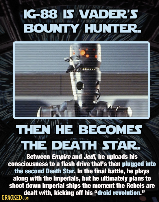 1G-88 IS VADER'S BOUNTY HUNTER. THEN HE BECOMES THE DEATH STAR. Between Empire and Jedi, he uploads his consciousness to a flash drive that's then plu