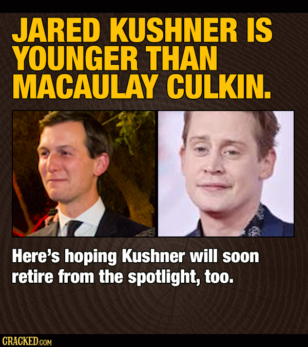 JARED KUSHNER IS YOUNGER THAN MACAULAY CULKIN. Here's hoping Kushner will soon retire from the spotlight, too. CRACKED.COM