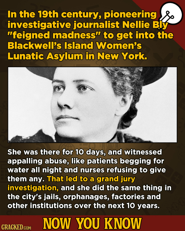 Now You Know: 13 Facts That'll Exert The Old Cerebellum   - In the 19th century, pioneering investigative journalist Nellie Bly feigned madness