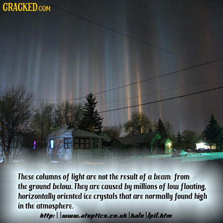 F These columns of light are not the result of a beam from the ground below. They are caused by millions of low floating. horizontally oriented ice cr