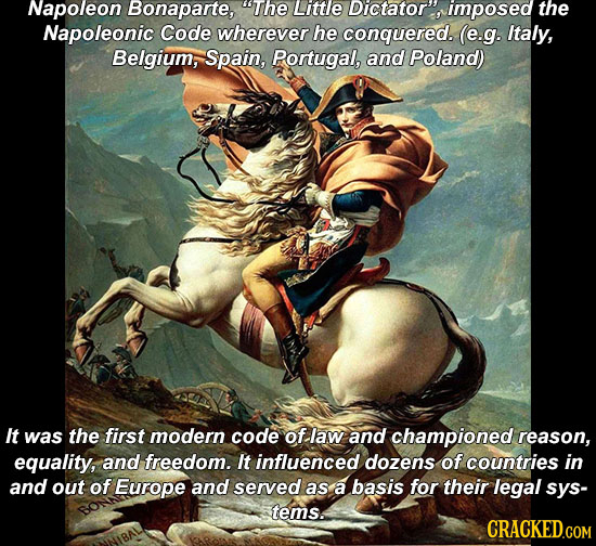 Napoleon Bonaparte, The Little Dictator, imposed the Napoleonic Code wherever he conquered. (e.g. Italy, Belgium, Spain, Portugal, and Poland) It was