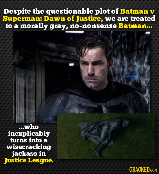 Despite the questionable plot of Batman V Superman: Dawn of Justice, we are treated to a morally gray, no-nonsense Batman... ...who inexplicably turns