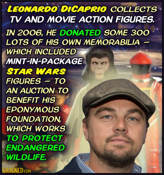 LEONARDO DICAPRIO COLLECTS TV AND MOVIE ACTION FIGURES. IN 2006, HE DONATED SOME 300 LOTS OF HIS OWN MEMORABILIA WHICH INCLUDED MINT-IN-PACKAGE STAR W