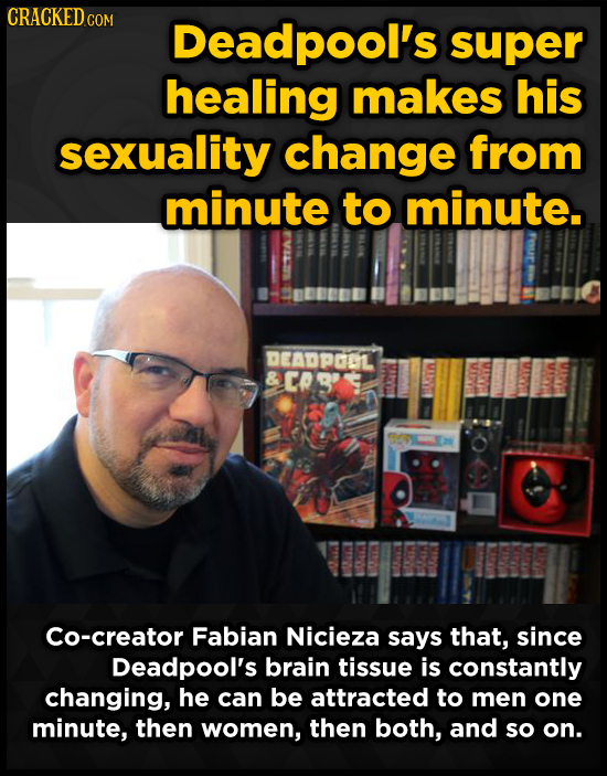 CRACKED COM Deadpool's super healing makes his sexuality change from minute to minute. DEADPGOL Cs' Co-creator Fabian Nicieza says that, since Deadpoo
