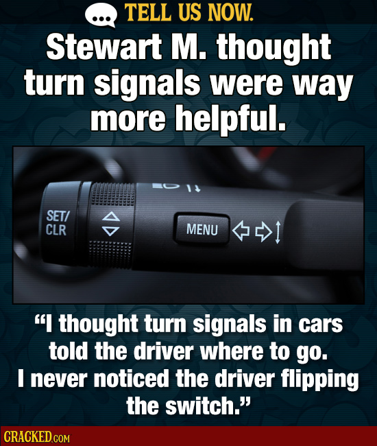 TELL US NOW. Stewart M. thought turn signals were way more helpful. SET/ A CLR MENU I thought turn signals in cars told the driver where to go. I nev