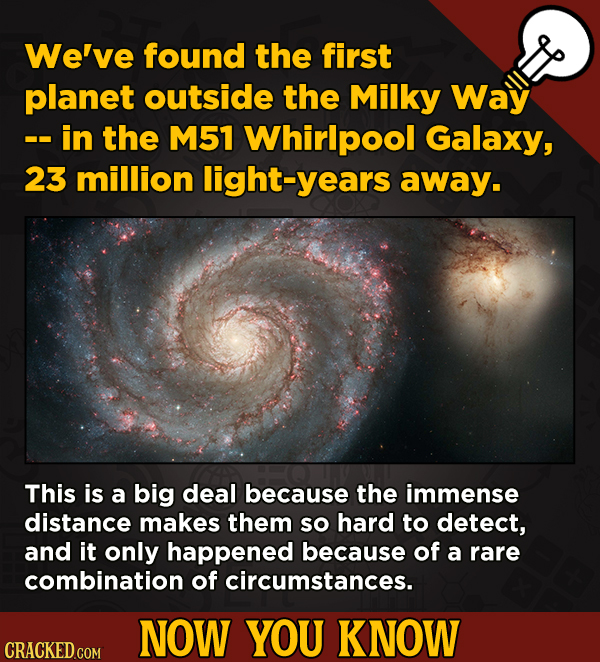 Now You Know: 13 Facts That'll Exert The Old Cerebellum   - We've found the first planet outside the Milky Way -- in the M51 Whirlpool Galaxy,