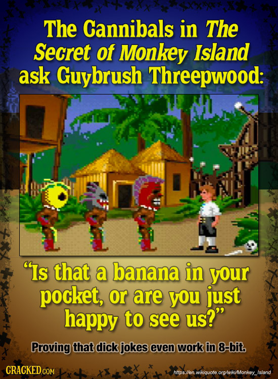 The Cannibals in The Secret of Monkey Island ask brush Threepwood: Is that a banana in your pocket, or are you just happy to see us? Proving that di