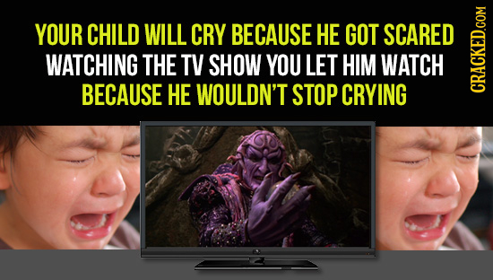 YOUR CHILD WILL CRY BECAUSE HE GOT SCARED WATCHING THE TV SHOW YOU LET HIM WATCH BECAUSE HE WOULDN'T STOP CRYING CRAUN