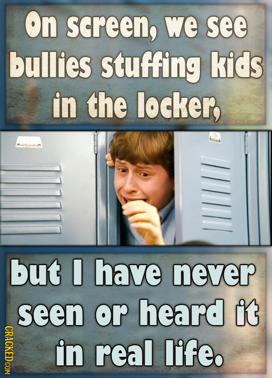 On screen, we see bullies stuffing kids in the locker, but have never seen or heard it CRACKED.COM in real life.
