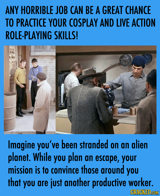 ANY HORRIBLE JOB CAN BE A GREAT CHANCE TO PRACTICE YOUR COSPLAY AND LIVE ACTION ROLE-PLAYING SKILLS! XING Imagine you've been stranded on alien an pla