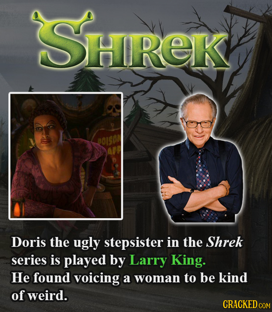SHREK BOISOA Doris the ugly stepsister in the Shrek series is played by Larry King. He found voicing a woman to be kind of weird. CRACKED COM