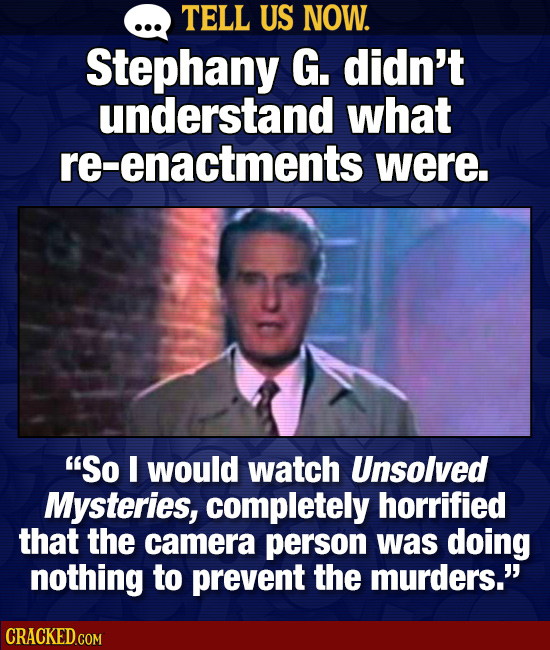TELL US NOW. Stephany G. didn't understand what re-enactments were. So I would watch Unsolved Mysteries, completely horrified that the camera person