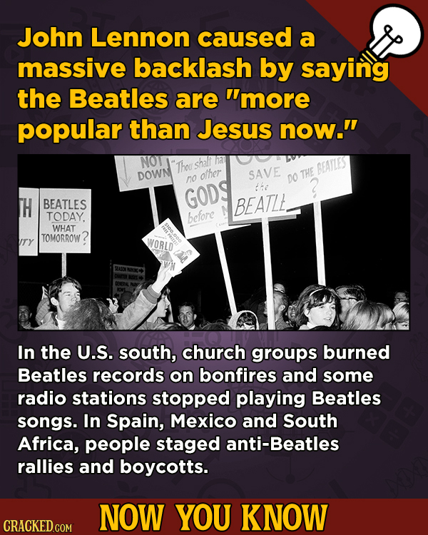 Now You Know: 13 Facts That'll Exert The Old Cerebellum John Lennon caused a massive backlash by saying the Beatles are more popular than Jesus now.