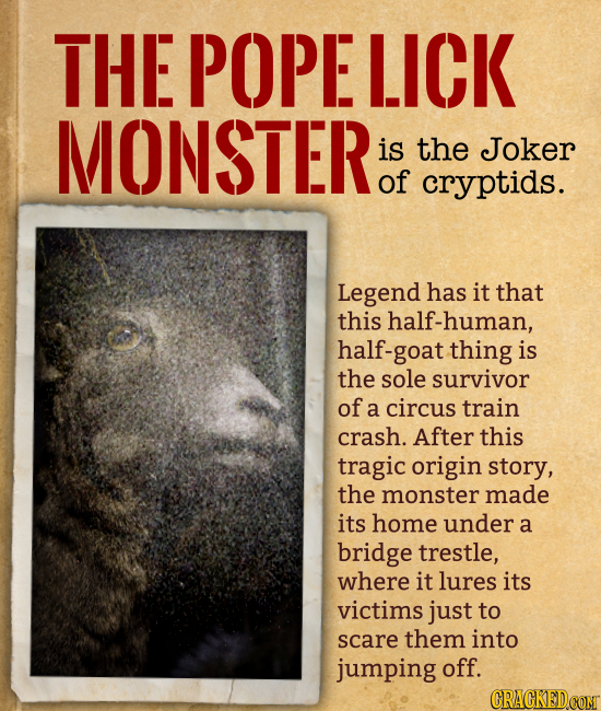 THE POPE LICK MONSTER is the Joker of cryptids. Legend has it that this half-human, half-goat thing is the sole survivor of a circus train crash. Aft