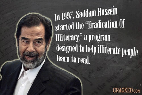 Saddam Hussein In 1997, started the Eradication Of lliteracy, a program designed to help illiterate people learn to read. the CRACKED.COM