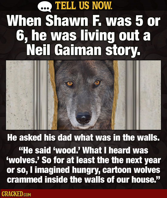 TELL US NOW. When Shawn F. was 5 or 6, he was living out a Neil Gaiman story. He asked his dad what was in the walls. He said 'wood.' What I heard wa