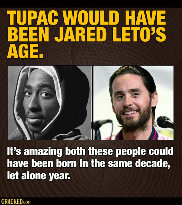 TUPAC WOULD HAVE BEEN JARED LETO'S AGE. It's amazing both these people could have been born in the same decade, let alone year. CRACKED.COM