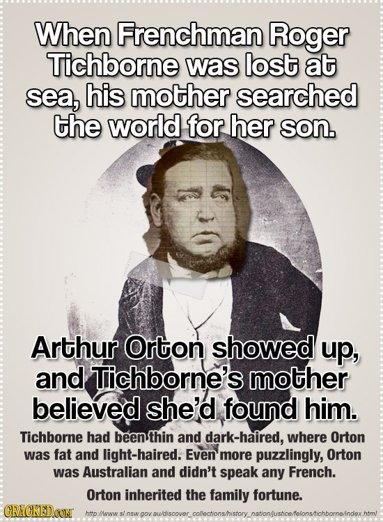 When Frenchman Roger Tichborne was lost at sea, his mother searched the world for her son. Arthur Orton showed up, and Tichborne's mother believed she