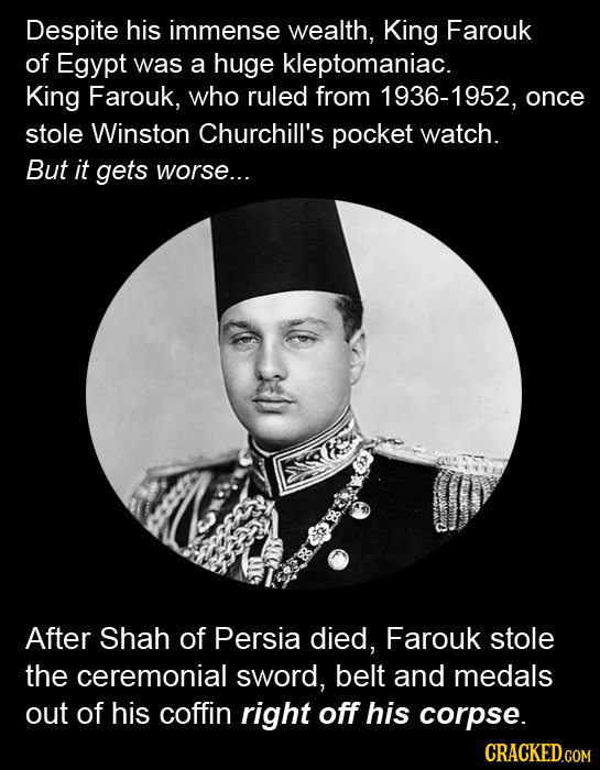 Despite his immense wealth, King Farouk of Egypt was a huge kleptomaniac. King Farouk, who ruled from 1936-1952, once stole Winston Churchill's pocket