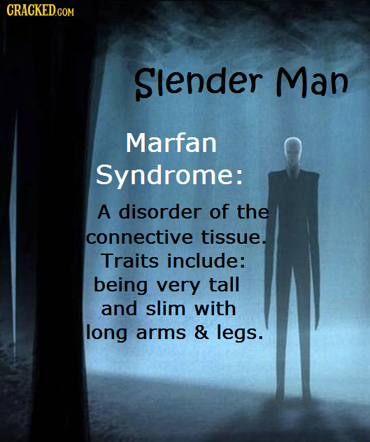 CRACKED.COM Slender Man Marfan Syndrome: A disorder of the connective tissue. Traits include: being very tall and slim with long arms & legs.