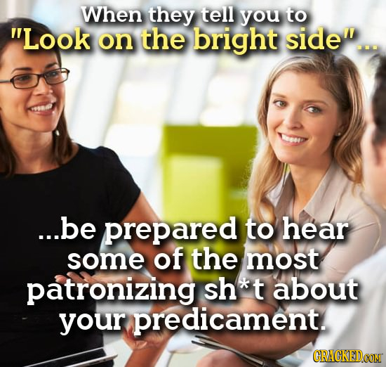 When they tell you to Look on the bright side'... ...be prepared to hear some of the most patronizing sh*t about your dicament.