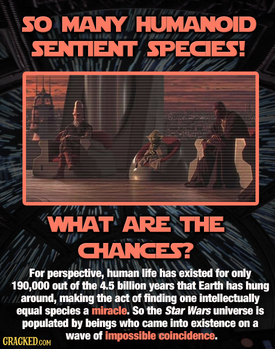 SO MANY HUMANOID SENTIENT SPECES! WHAT ARE THE CHANCES? For perspective, human life has existed for only 190,000 out of the 4.5 billion years that Ear