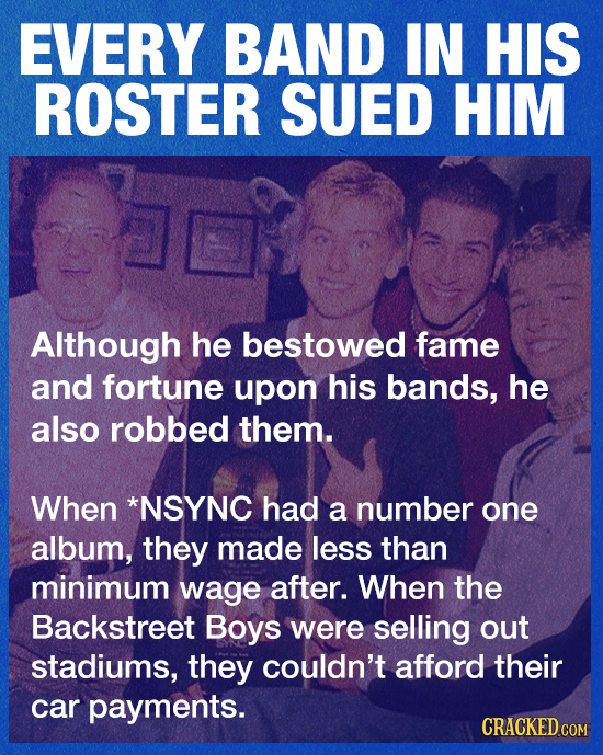 EVERY BAND IN HIS ROSTER SUED HIM Although he bestowed fame and fortune upon his bands, he also robbed them. When *NSYNC had a number one album, they