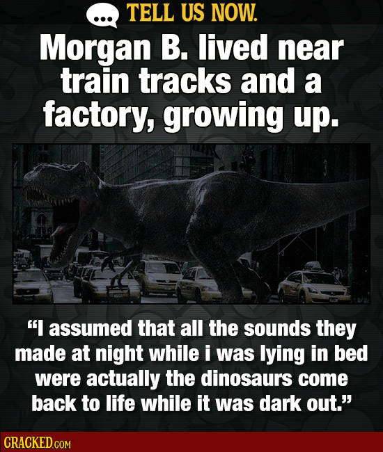 TELL US NOW. Morgan B. lived near train tracks and a factory, growing up. I assumed that all the sounds they made at night while i was lying in bed w