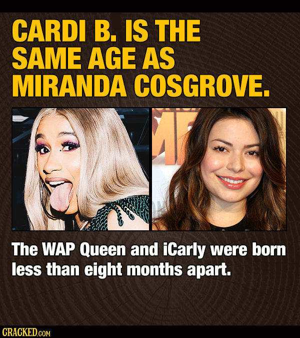 CARDI B. IS THE SAME AGE AS MIRANDA COSGROVE. The WAP Queen and iCarly were born less than eight months apart. CRACKED.COM