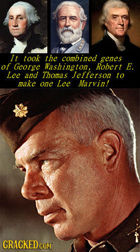 It took the combined genes of George Washington, Robert E. Lee and Thomas Jefferson to make one Lee Marvin! CRACKED COM